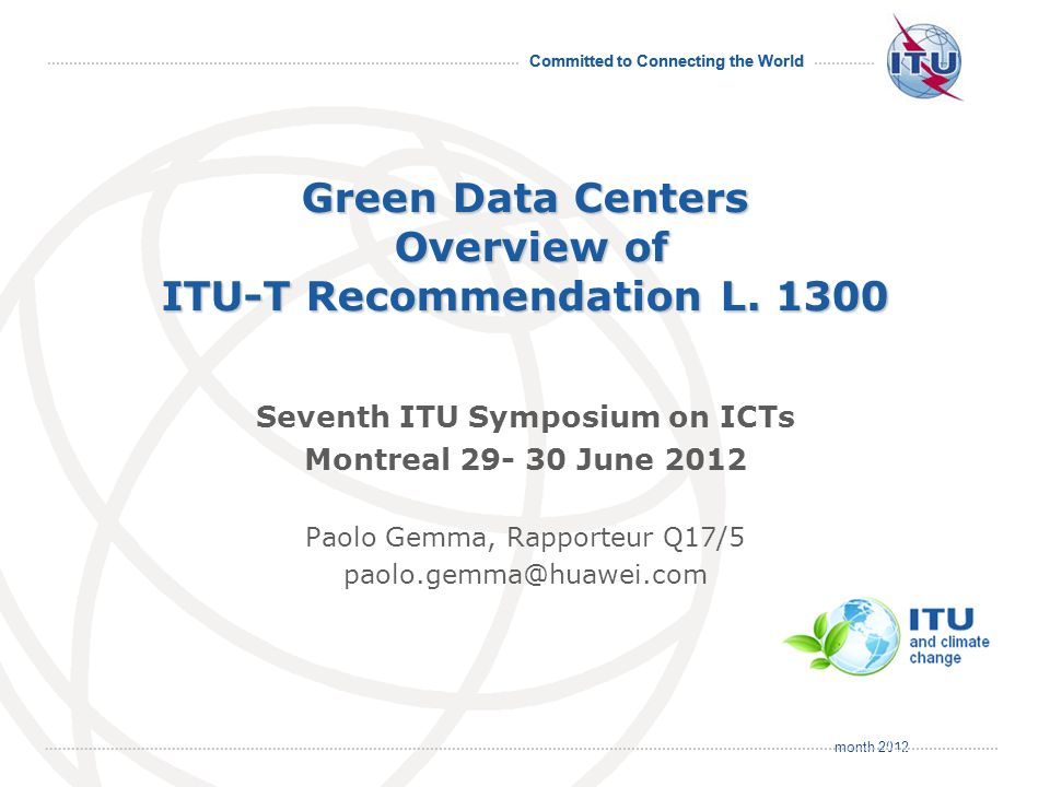 month 2012 Committed to Connecting the World International Telecommunication Union Green Data Centers Overview of ITU-T Recommendation L. 1300 Seventh