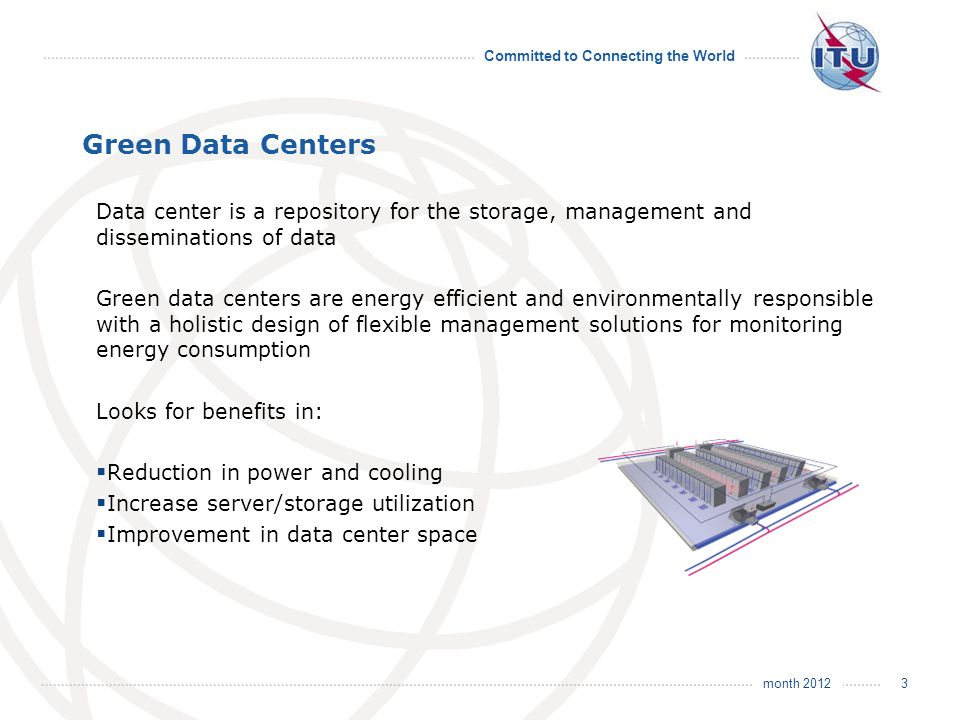 month 2012 Committed to Connecting the World Green Data Centers Data center is a repository for the storage, management and disseminations of data Green data centers are energy efficient and environmentally responsible with a holistic design of flexible management solutions for monitoring energy consumption Looks for benefits in: Reduction in power and cooling Increase server/storage utilization Improvement in data center space 3