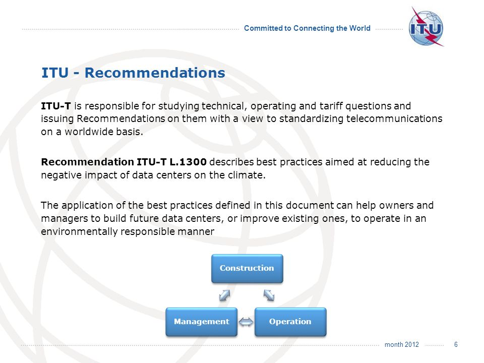 month 2012 Committed to Connecting the World ITU - Recommendations ITU-T is responsible for studying technical, operating and tariff questions and issuing Recommendations on them with a view to standardizing telecommunications on a worldwide basis.