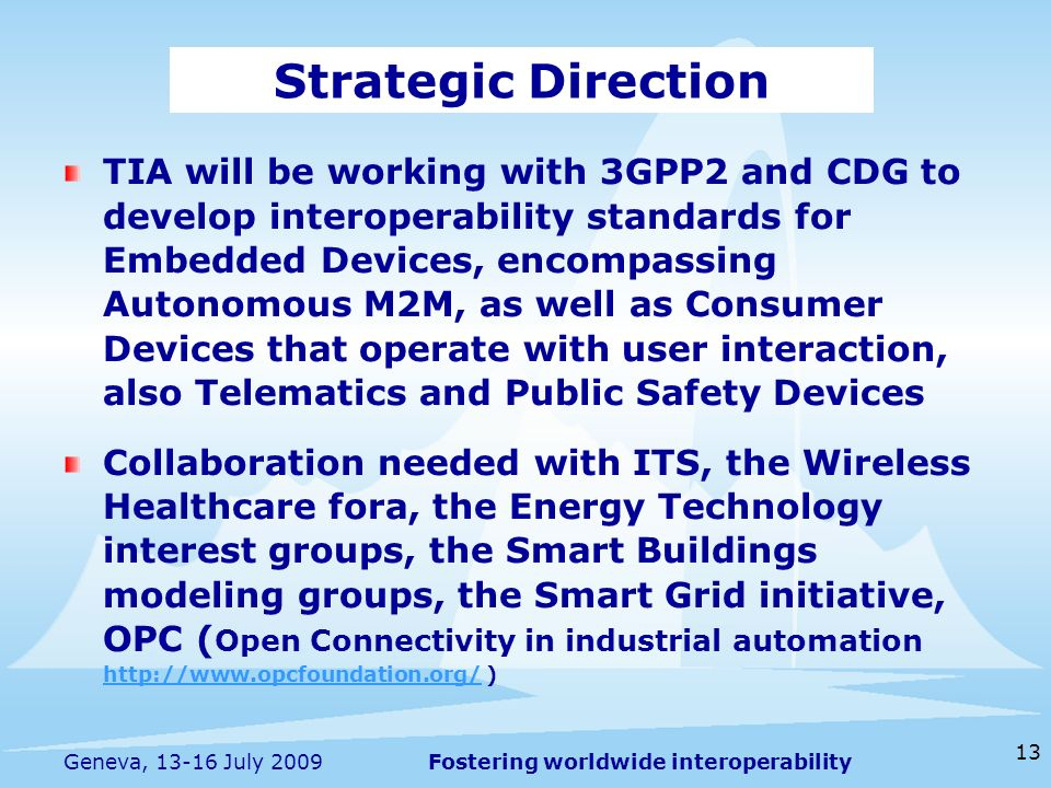 Fostering worldwide interoperability 13 Geneva, 13-16 July 2009 TIA will be working with 3GPP2 and CDG to develop interoperability standards for Embedded Devices, encompassing Autonomous M2M, as well as Consumer Devices that operate with user interaction, also Telematics and Public Safety Devices Collaboration needed with ITS, the Wireless Healthcare fora, the Energy Technology interest groups, the Smart Buildings modeling groups, the Smart Grid initiative, OPC ( Open Connectivity in industrial automation http://www.opcfoundation.org/ ) http://www.opcfoundation.org/ Strategic Direction