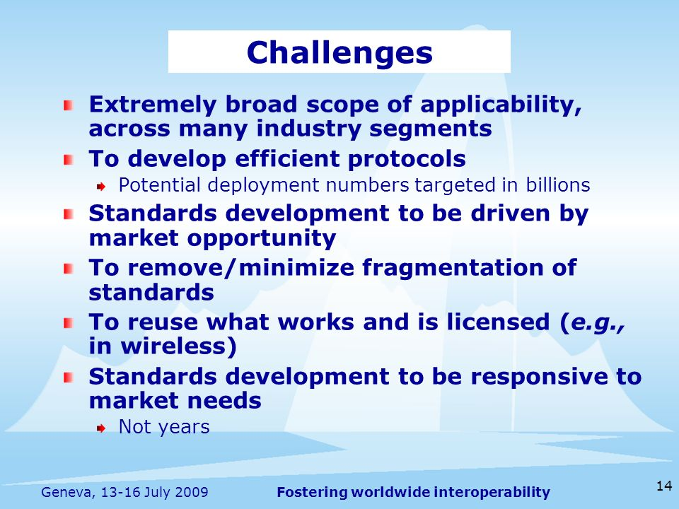 Fostering worldwide interoperability 14 Geneva, 13-16 July 2009 Extremely broad scope of applicability, across many industry segments To develop efficient protocols Potential deployment numbers targeted in billions Standards development to be driven by market opportunity To remove/minimize fragmentation of standards To reuse what works and is licensed (e.g., in wireless) Standards development to be responsive to market needs Not years Challenges