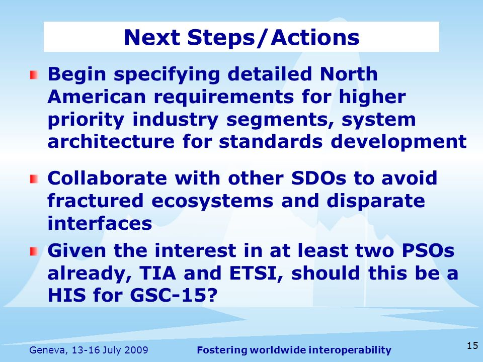 Fostering worldwide interoperability 15 Geneva, 13-16 July 2009 Begin specifying detailed North American requirements for higher priority industry segments, system architecture for standards development Collaborate with other SDOs to avoid fractured ecosystems and disparate interfaces Given the interest in at least two PSOs already, TIA and ETSI, should this be a HIS for GSC-15.