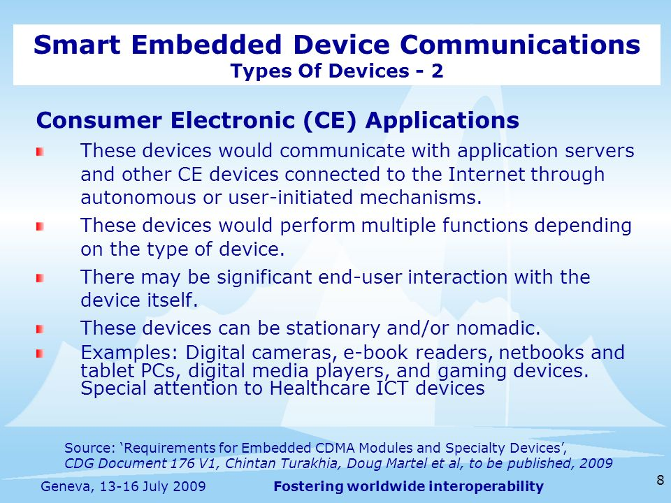 Fostering worldwide interoperability 8 Geneva, 13-16 July 2009 Consumer Electronic (CE) Applications These devices would communicate with application servers and other CE devices connected to the Internet through autonomous or user-initiated mechanisms.