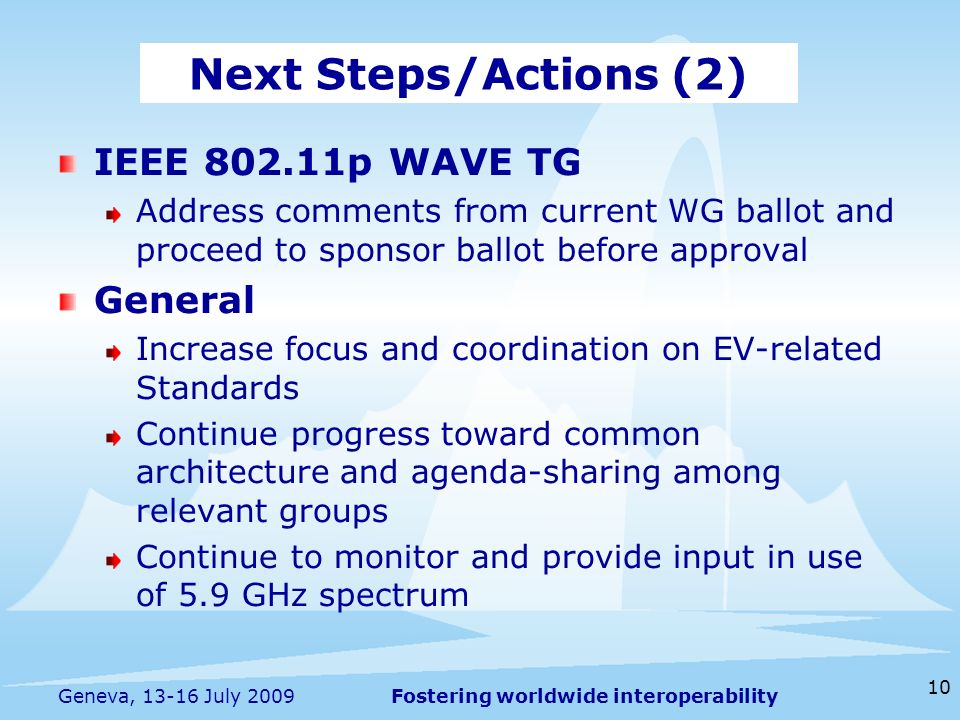 Fostering worldwide interoperability 10 Geneva, July 2009 IEEE p WAVE TG Address comments from current WG ballot and proceed to sponsor ballot before approval General Increase focus and coordination on EV-related Standards Continue progress toward common architecture and agenda-sharing among relevant groups Continue to monitor and provide input in use of 5.9 GHz spectrum Next Steps/Actions (2)