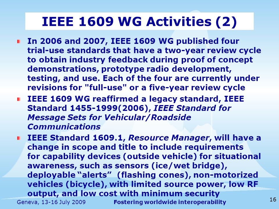 Fostering worldwide interoperability 16 Geneva, July 2009 In 2006 and 2007, IEEE 1609 WG published four trial-use standards that have a two-year review cycle to obtain industry feedback during proof of concept demonstrations, prototype radio development, testing, and use.
