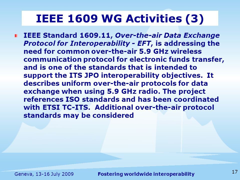 Fostering worldwide interoperability 17 Geneva, July 2009 IEEE Standard , Over-the-air Data Exchange Protocol for Interoperability - EFT, is addressing the need for common over-the-air 5.9 GHz wireless communication protocol for electronic funds transfer, and is one of the standards that is intended to support the ITS JPO interoperability objectives.