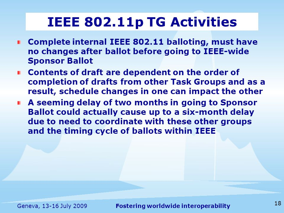 Fostering worldwide interoperability 18 Geneva, July 2009 Complete internal IEEE balloting, must have no changes after ballot before going to IEEE-wide Sponsor Ballot Contents of draft are dependent on the order of completion of drafts from other Task Groups and as a result, schedule changes in one can impact the other A seeming delay of two months in going to Sponsor Ballot could actually cause up to a six-month delay due to need to coordinate with these other groups and the timing cycle of ballots within IEEE IEEE p TG Activities