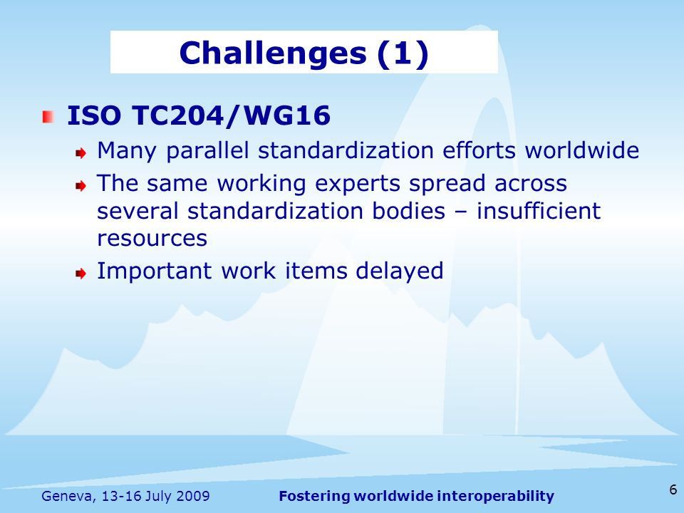 Fostering worldwide interoperability 6 Geneva, 13-16 July 2009 ISO TC204/WG16 Many parallel standardization efforts worldwide The same working experts spread across several standardization bodies – insufficient resources Important work items delayed Challenges (1)