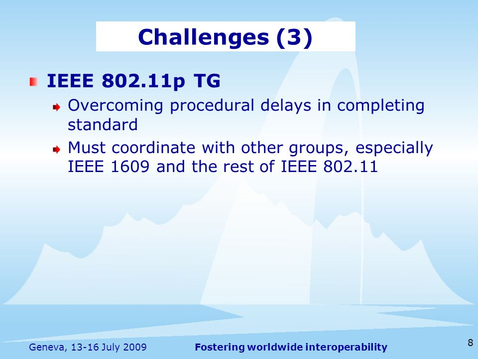 Fostering worldwide interoperability 8 Geneva, July 2009 IEEE p TG Overcoming procedural delays in completing standard Must coordinate with other groups, especially IEEE 1609 and the rest of IEEE Challenges (3)
