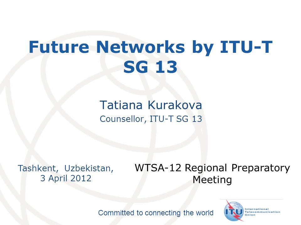 International Telecommunication Union Committed to connecting the world Tashkent, Uzbekistan, 3 April 2012 WTSA-12 Regional Preparatory Meeting Future Networks by ITU-T SG 13 Tatiana Kurakova Counsellor, ITU-T SG 13