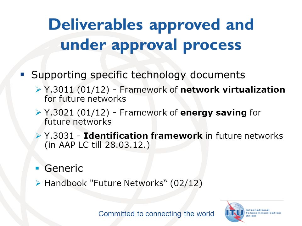 International Telecommunication Union Committed to connecting the world Deliverables approved and under approval process Supporting specific technology documents Y.3011 (01/12) - Framework of network virtualization for future networks Y.3021 (01/12) - Framework of energy saving for future networks Y Identification framework in future networks (in AAP LC till ) Generic Handbook Future Networks (02/12)