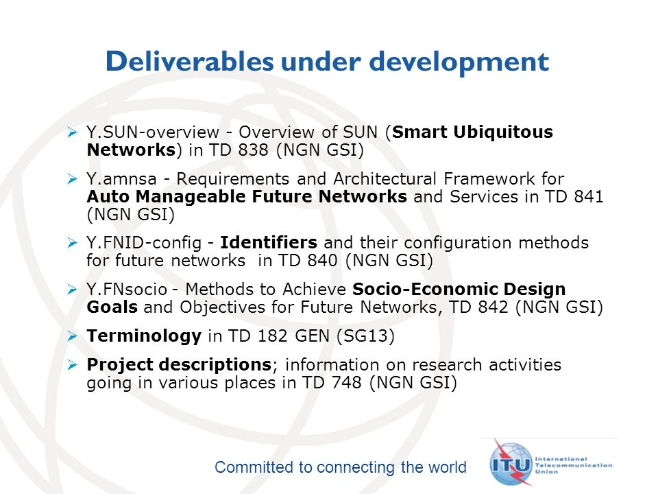 International Telecommunication Union Committed to connecting the world Deliverables under development Y.SUN-overview - Overview of SUN (Smart Ubiquitous Networks) in TD 838 (NGN GSI) Y.amnsa - Requirements and Architectural Framework for Auto Manageable Future Networks and Services in TD 841 (NGN GSI) Y.FNID-config - Identifiers and their configuration methods for future networks in TD 840 (NGN GSI) Y.FNsocio - Methods to Achieve Socio-Economic Design Goals and Objectives for Future Networks, TD 842 (NGN GSI) Terminology in TD 182 GEN (SG13) Project descriptions; information on research activities going in various places in TD 748 (NGN GSI)