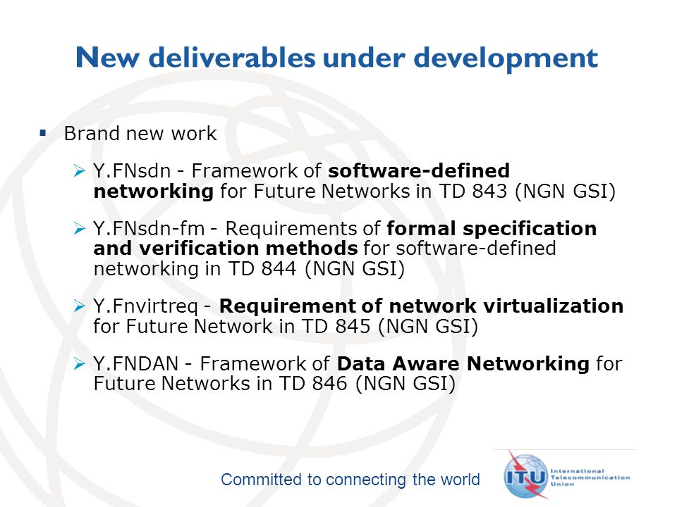 International Telecommunication Union Committed to connecting the world New deliverables under development Brand new work Y.FNsdn - Framework of software-defined networking for Future Networks in TD 843 (NGN GSI) Y.FNsdn-fm - Requirements of formal specification and verification methods for software-defined networking in TD 844 (NGN GSI) Y.Fnvirtreq - Requirement of network virtualization for Future Network in TD 845 (NGN GSI) Y.FNDAN - Framework of Data Aware Networking for Future Networks in TD 846 (NGN GSI)