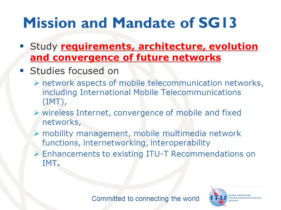 International Telecommunication Union Committed to connecting the world Mission and Mandate of SG13 Study requirements, architecture, evolution and convergence of future networks Studies focused on network aspects of mobile telecommunication networks, including International Mobile Telecommunications (IMT), wireless Internet, convergence of mobile and fixed networks, mobility management, mobile multimedia network functions, internetworking, interoperability Enhancements to existing ITU T Recommendations on IMT.