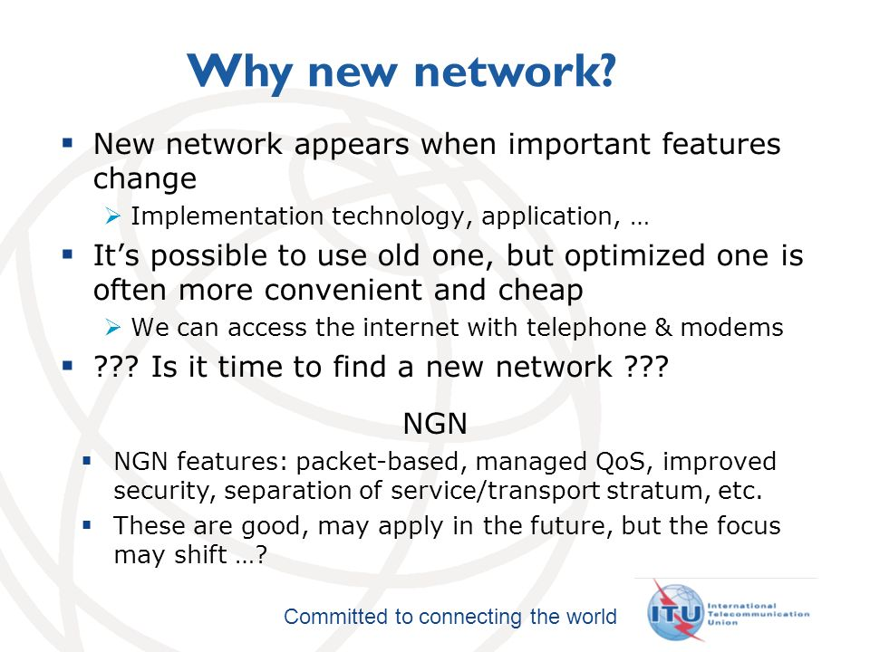 International Telecommunication Union Committed to connecting the world Why new network.
