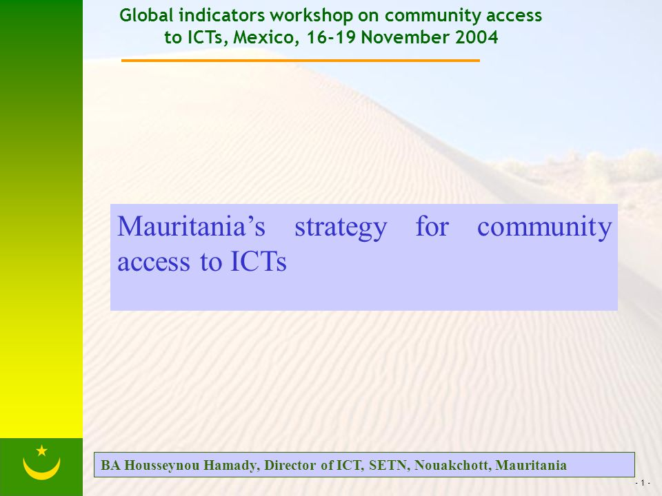 - 1 - Global indicators workshop on community access to ICTs, Mexico, 16-19 November 2004 Mauritanias strategy for community access to ICTs BA Housseynou Hamady, Director of ICT, SETN, Nouakchott, Mauritania