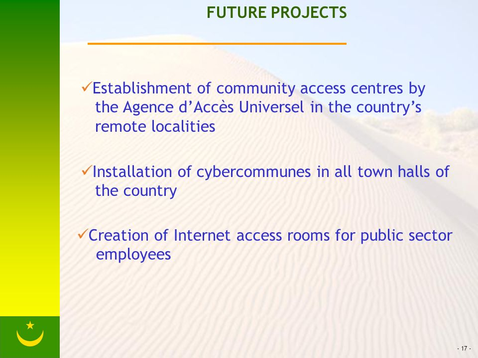 - 17 - FUTURE PROJECTS Establishment of community access centres by the Agence dAccès Universel in the countrys remote localities Installation of cybercommunes in all town halls of the country Creation of Internet access rooms for public sector employees
