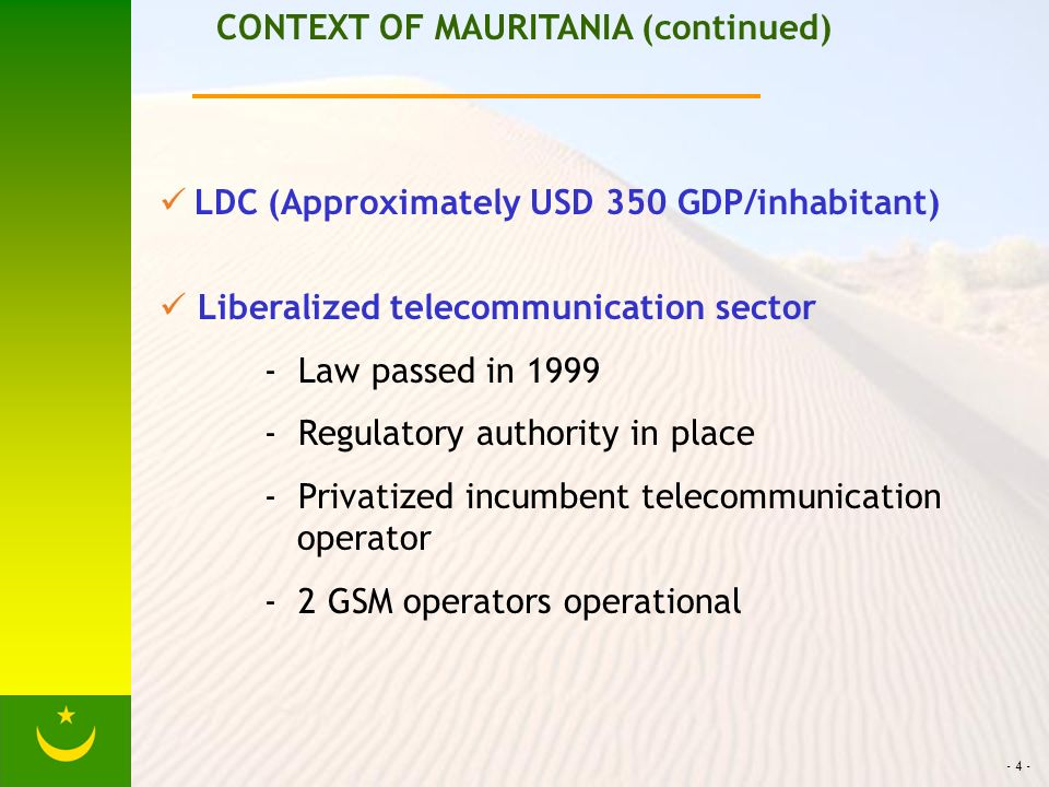 - 4 - CONTEXT OF MAURITANIA (continued) LDC (Approximately USD 350 GDP/inhabitant) Liberalized telecommunication sector - Law passed in 1999 - Regulatory authority in place - Privatized incumbent telecommunication operator - 2 GSM operators operational