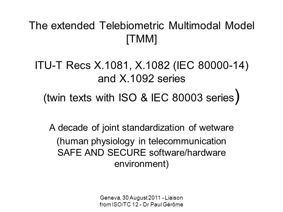 The extended Telebiometric Multimodal Model [TMM] ITU-T Recs X.1081, X.1082 (IEC 80000-14) and X.1092 series (twin texts with ISO & IEC 80003 series )