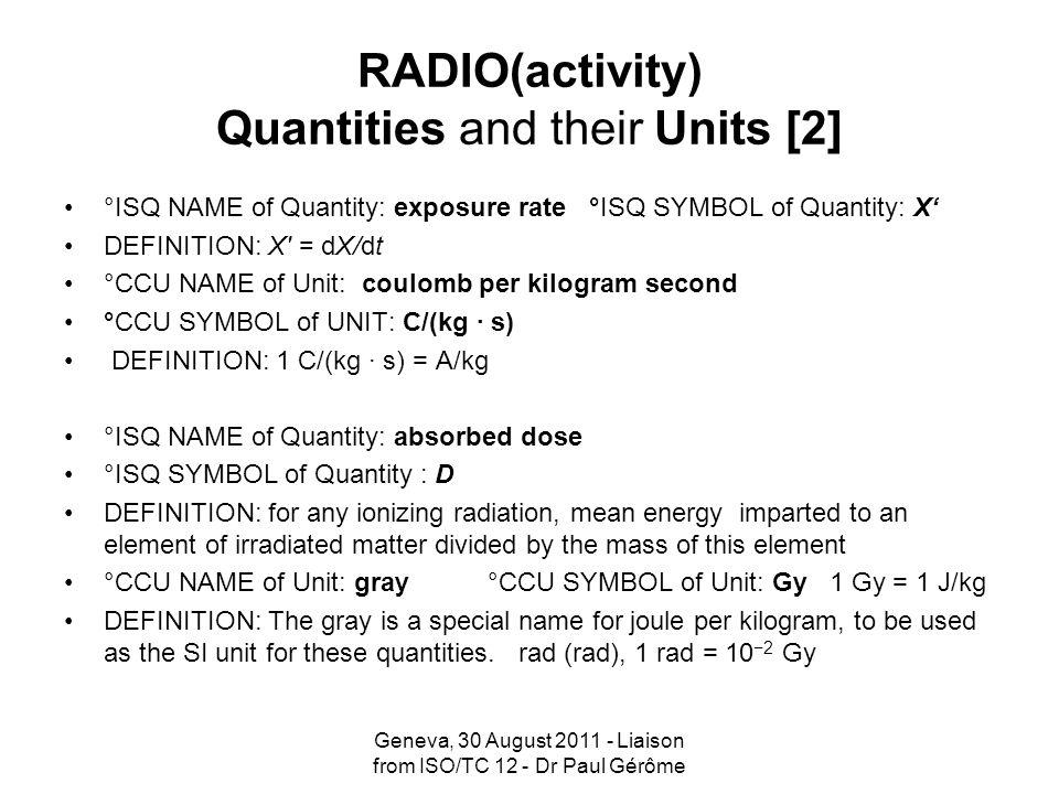 RADIO(activity) Quantities and their Units [2] °ISQ NAME of Quantity: exposure rate °ISQ SYMBOL of Quantity: X DEFINITION: X' = dX/dt °CCU NAME of Uni