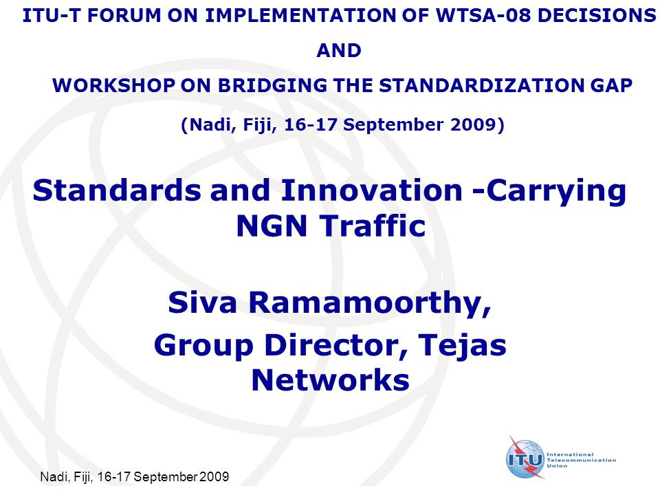 Nadi, Fiji, 16-17 September 2009 Standards and Innovation -Carrying NGN Traffic Siva Ramamoorthy, Group Director, Tejas Networks ITU-T FORUM ON IMPLEMENTATION OF WTSA-08 DECISIONS AND WORKSHOP ON BRIDGING THE STANDARDIZATION GAP (Nadi, Fiji, 16-17 September 2009)