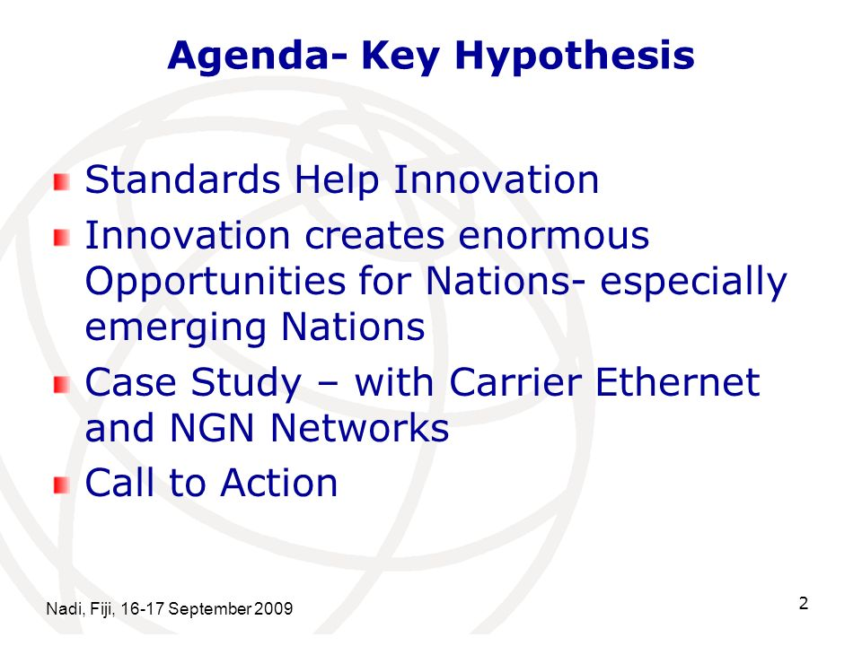 Nadi, Fiji, 16-17 September 2009 2 Agenda- Key Hypothesis Standards Help Innovation Innovation creates enormous Opportunities for Nations- especially emerging Nations Case Study – with Carrier Ethernet and NGN Networks Call to Action