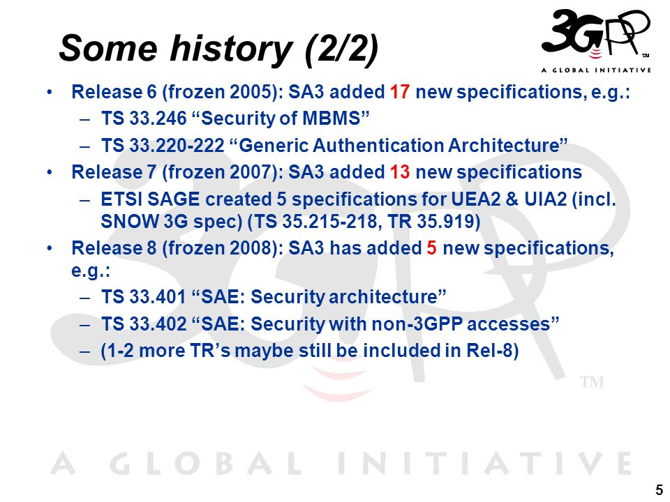 5 Some history (2/2) Release 6 (frozen 2005): SA3 added 17 new specifications, e.g.: –TS 33.246 Security of MBMS –TS 33.220-222 Generic Authentication