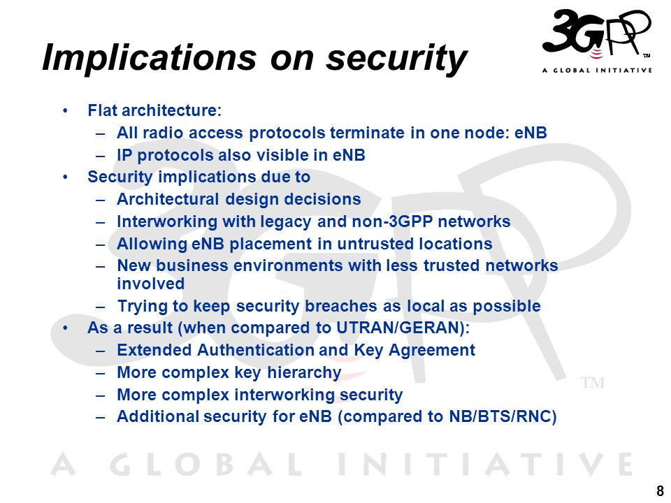 8 Implications on security Flat architecture: –All radio access protocols terminate in one node: eNB –IP protocols also visible in eNB Security implic