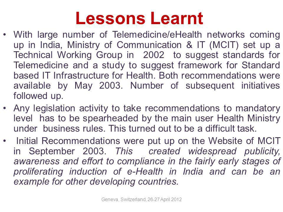 Lessons Learnt and Recommendations (contd.) Promotional steps with support from concerned Ministry/Department to motivate stakeholders to adopt accepted standards(like concessional licences,DICOM,HL7 class libraries) Remove misconception among providers that adherence to standards might reduce products market (as adherence to standards would diminish the proprietary features )by creating awareness about importance and possible future opportunities Incentivize the healthcare providers as per adherence.