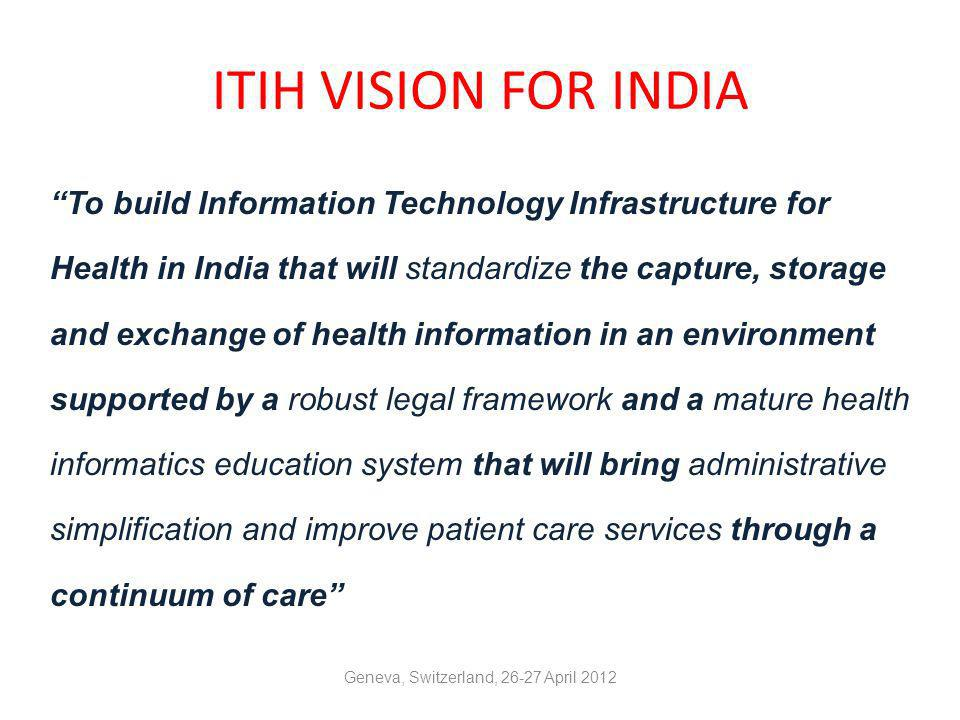 The Indian Effort- ITIH: Background Healthcare in India delivered by Multitude of providers, both public & private Limited networking among health providers & stakeholders Need for a standard health information system across the country felt to cover diverse groups for providing continuum of care to patients As part of the Endeavour, Department of IT, Government of India, undertook initiative for Defining IT Infrastructure for Healthcare in India Initiative being further taken up under Apex Group under National Knowledge Commission and Ministry of Health & Family Welfare Geneva, Switzerland, 26-27 April 2012