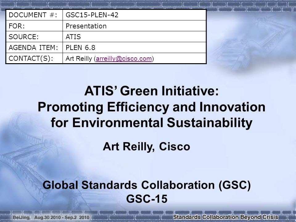 DOCUMENT #:GSC15-PLEN-42 FOR:Presentation SOURCE:ATIS AGENDA ITEM:PLEN 6.8 CONTACT(S): Art Reilly (arreilly@cisco.com)arreilly@cisco.com ATIS Green Initiative: Promoting Efficiency and Innovation for Environmental Sustainability Art Reilly, Cisco Global Standards Collaboration (GSC) GSC-15