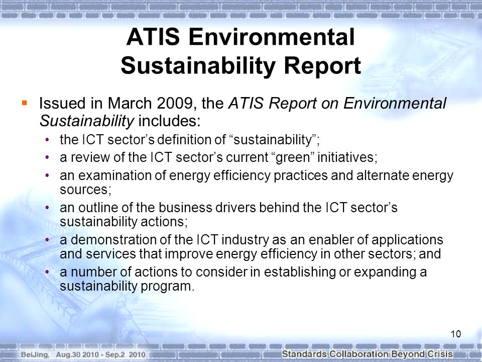 10 ATIS Environmental Sustainability Report Issued in March 2009, the ATIS Report on Environmental Sustainability includes: the ICT sectors definition of sustainability; a review of the ICT sectors current green initiatives; an examination of energy efficiency practices and alternate energy sources; an outline of the business drivers behind the ICT sectors sustainability actions; a demonstration of the ICT industry as an enabler of applications and services that improve energy efficiency in other sectors; and a number of actions to consider in establishing or expanding a sustainability program.