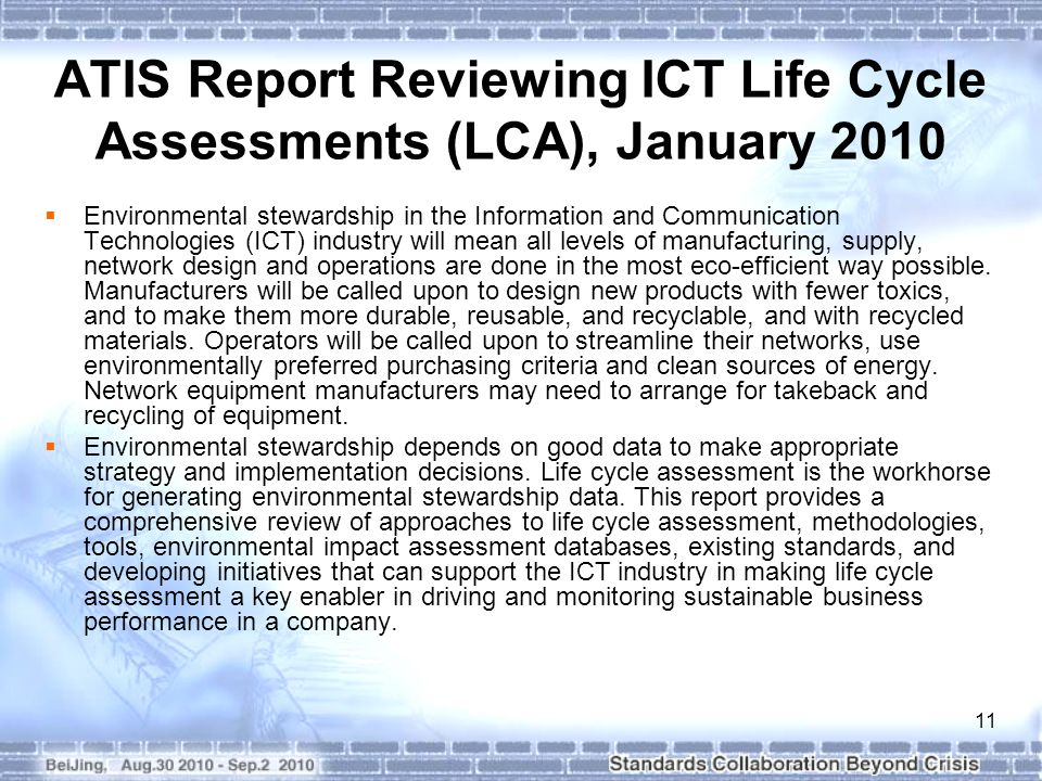 11 ATIS Report Reviewing ICT Life Cycle Assessments (LCA), January 2010 Environmental stewardship in the Information and Communication Technologies (ICT) industry will mean all levels of manufacturing, supply, network design and operations are done in the most eco-efficient way possible.
