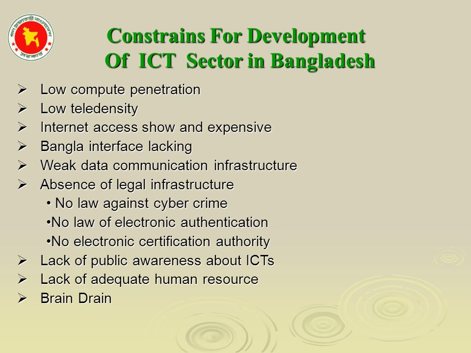 Constrains For Development Of ICT Sector in Bangladesh Constrains For Development Of ICT Sector in Bangladesh Low compute penetration Low compute penetration Low teledensity Low teledensity Internet access show and expensive Internet access show and expensive Bangla interface lacking Bangla interface lacking Weak data communication infrastructure Weak data communication infrastructure Absence of legal infrastructure Absence of legal infrastructure No law against cyber crime No law against cyber crime No law of electronic authenticationNo law of electronic authentication No electronic certification authorityNo electronic certification authority Lack of public awareness about ICTs Lack of public awareness about ICTs Lack of adequate human resource Lack of adequate human resource Brain Drain Brain Drain