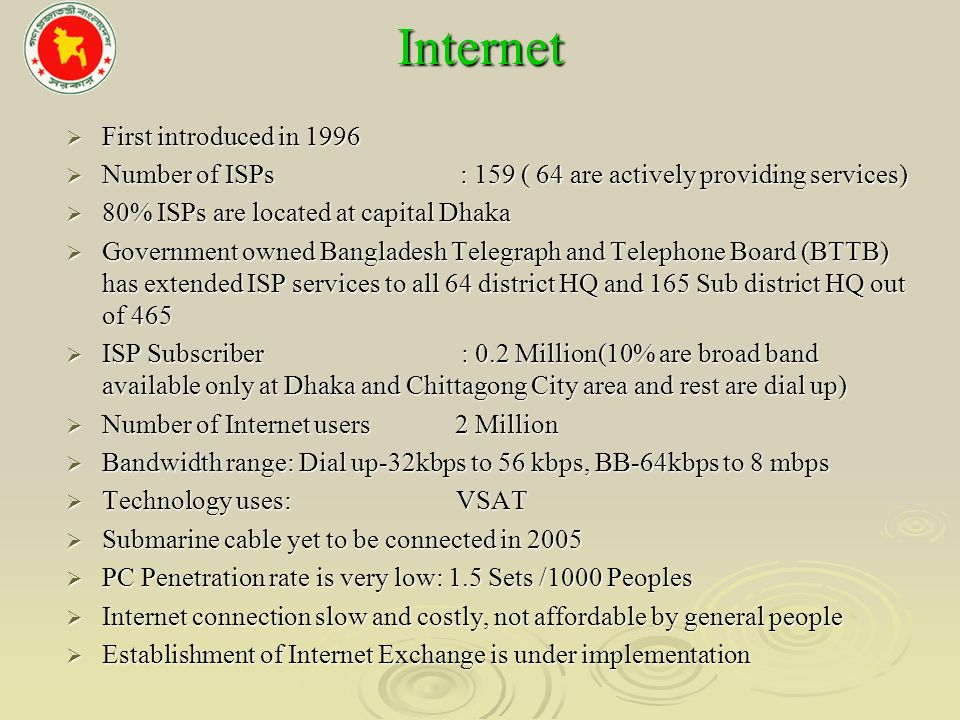 Internet First introduced in 1996 First introduced in 1996 Number of ISPs : 159 ( 64 are actively providing services) Number of ISPs : 159 ( 64 are actively providing services) 80% ISPs are located at capital Dhaka 80% ISPs are located at capital Dhaka Government owned Bangladesh Telegraph and Telephone Board (BTTB) has extended ISP services to all 64 district HQ and 165 Sub district HQ out of 465 Government owned Bangladesh Telegraph and Telephone Board (BTTB) has extended ISP services to all 64 district HQ and 165 Sub district HQ out of 465 ISP Subscriber : 0.2 Million(10% are broad band available only at Dhaka and Chittagong City area and rest are dial up) ISP Subscriber : 0.2 Million(10% are broad band available only at Dhaka and Chittagong City area and rest are dial up) Number of Internet users 2 Million Number of Internet users 2 Million Bandwidth range: Dial up-32kbps to 56 kbps, BB-64kbps to 8 mbps Bandwidth range: Dial up-32kbps to 56 kbps, BB-64kbps to 8 mbps Technology uses: VSAT Technology uses: VSAT Submarine cable yet to be connected in 2005 Submarine cable yet to be connected in 2005 PC Penetration rate is very low: 1.5 Sets /1000 Peoples PC Penetration rate is very low: 1.5 Sets /1000 Peoples Internet connection slow and costly, not affordable by general people Internet connection slow and costly, not affordable by general people Establishment of Internet Exchange is under implementation Establishment of Internet Exchange is under implementation