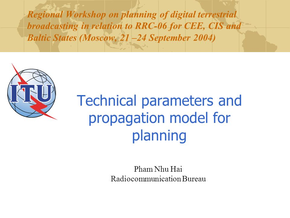 Regional Workshop on planning of digital terrestrial broadcasting in relation to RRC-06 for CEE, CIS and Baltic States (Moscow, 21 –24 September 2004) Technical parameters and propagation model for planning Pham Nhu Hai Radiocommunication Bureau