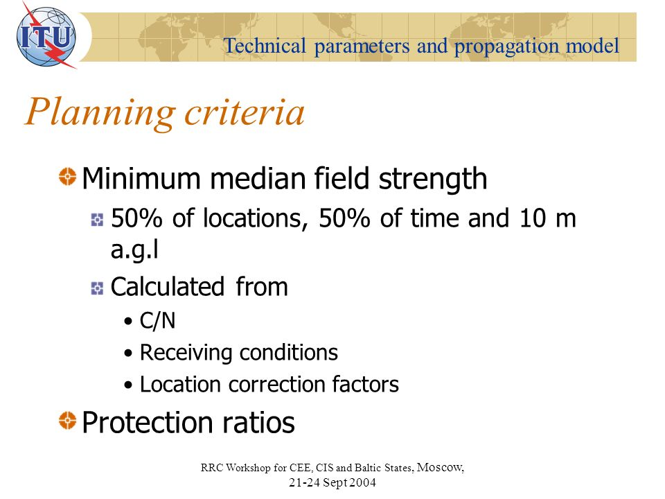 Technical parameters and propagation model RRC Workshop for CEE, CIS and Baltic States, Moscow, Sept 2004 Planning criteria Minimum median field strength 50% of locations, 50% of time and 10 m a.g.l Calculated from C/N Receiving conditions Location correction factors Protection ratios