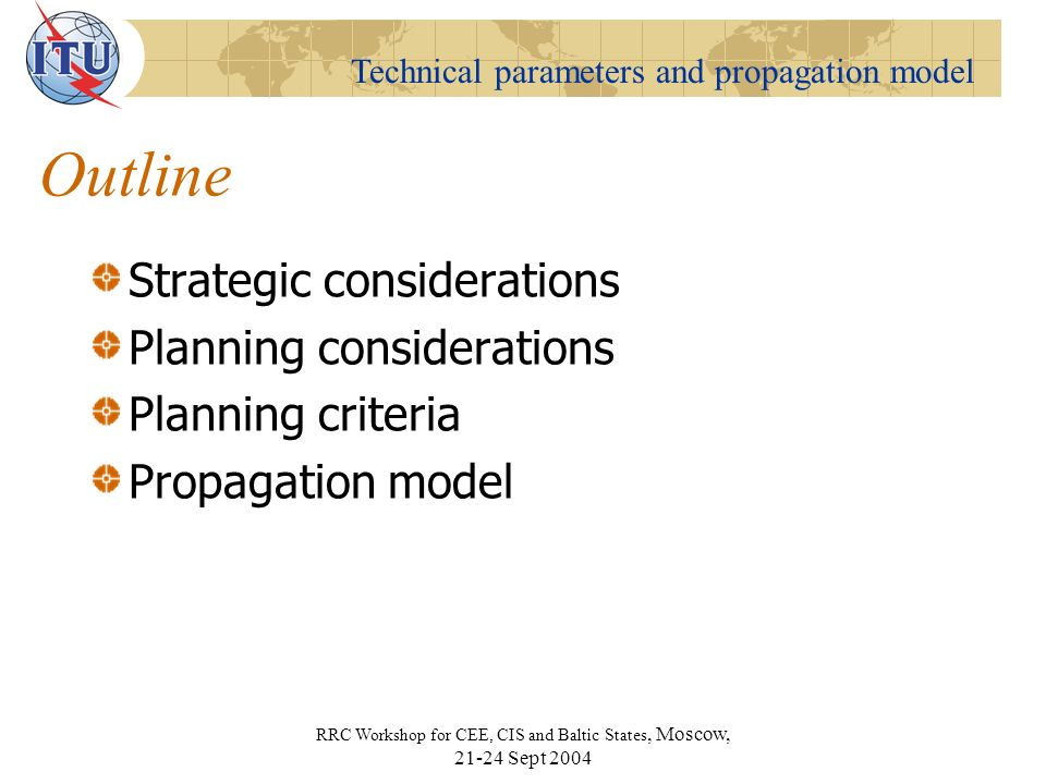 Technical parameters and propagation model RRC Workshop for CEE, CIS and Baltic States, Moscow, Sept 2004 Outline Strategic considerations Planning considerations Planning criteria Propagation model