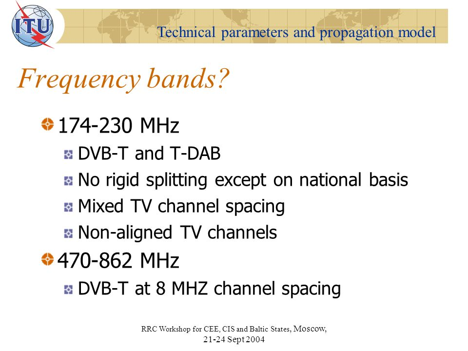 Technical parameters and propagation model RRC Workshop for CEE, CIS and Baltic States, Moscow, Sept 2004 Frequency bands.