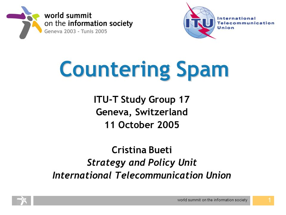 world summit on the information society 1 Countering Spam ITU-T Study Group 17 Geneva, Switzerland 11 October 2005 Cristina Bueti Strategy and Policy Unit International Telecommunication Union