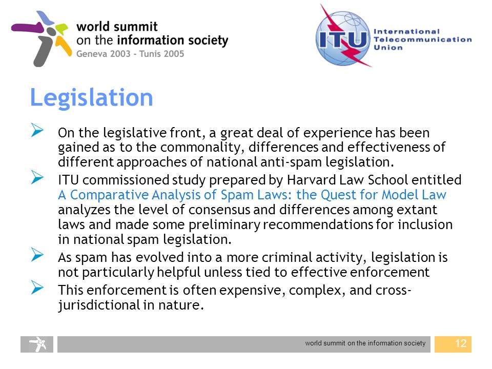 world summit on the information society 12 Legislation On the legislative front, a great deal of experience has been gained as to the commonality, differences and effectiveness of different approaches of national anti-spam legislation.