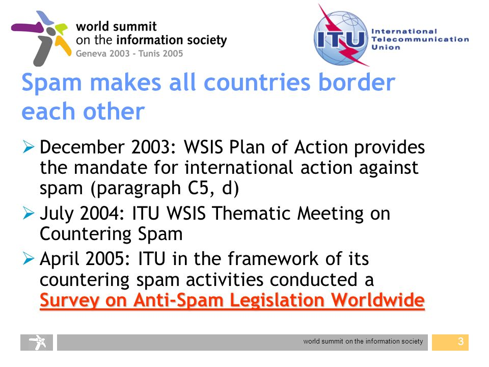world summit on the information society 14 Recent international anti-spam activities Operation Spam Zombies Operation Spam Zombies FTC and and 36 government partners Seoul-Melbourne Anti-Spam Agreement Enlarged Seoul-Melbourne Anti-Spam Agreement Enlarged Twelve Asia-Pacific communications and Internet agencies have joined the Australian Communications Authority (ACA) and the Korean Information Security Agency (KISA) in signing a multilateral memorandum of understanding (MoU) on cooperation in countering spam Nineteen French speaking African countries Nineteen French speaking African countries CAPTEF (Conférence des administrations des postes et des télécommunications dexpression française) adopted a Declaration in the fight against spam