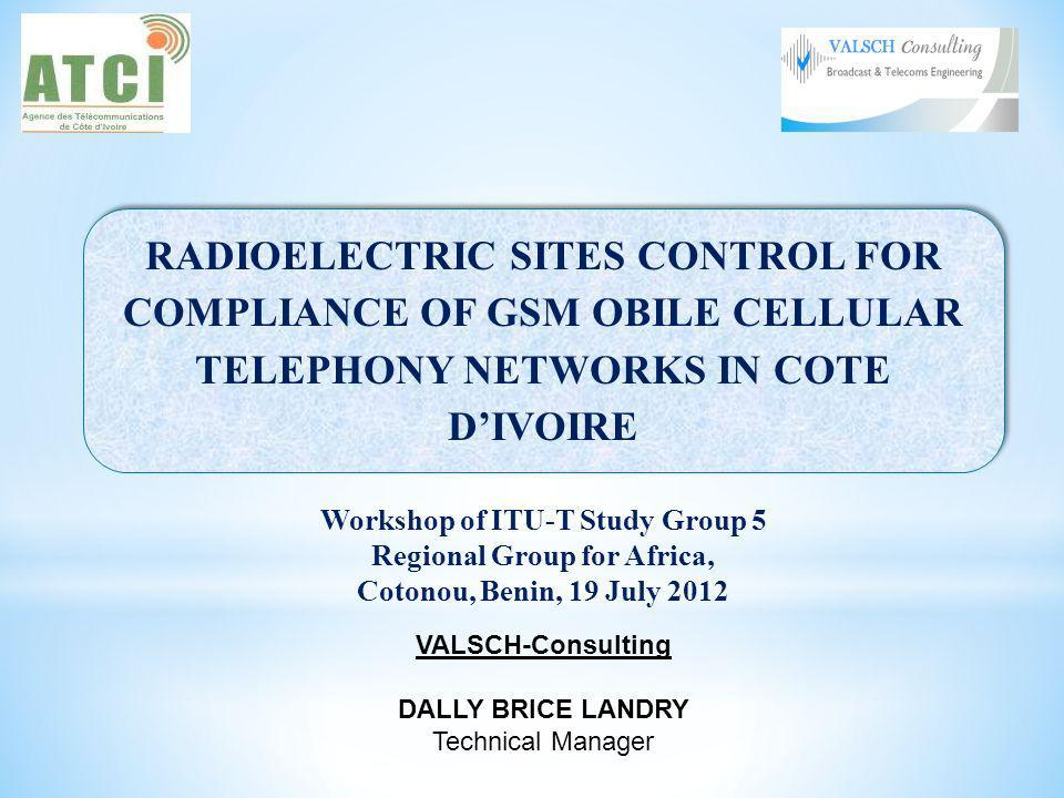 RADIOELECTRIC SITES CONTROL FOR COMPLIANCE OF GSM OBILE CELLULAR TELEPHONY NETWORKS IN COTE DIVOIRE Workshop of ITU-T Study Group 5 Regional Group for Africa, Cotonou, Benin, 19 July 2012 VALSCH-Consulting DALLY BRICE LANDRY Technical Manager