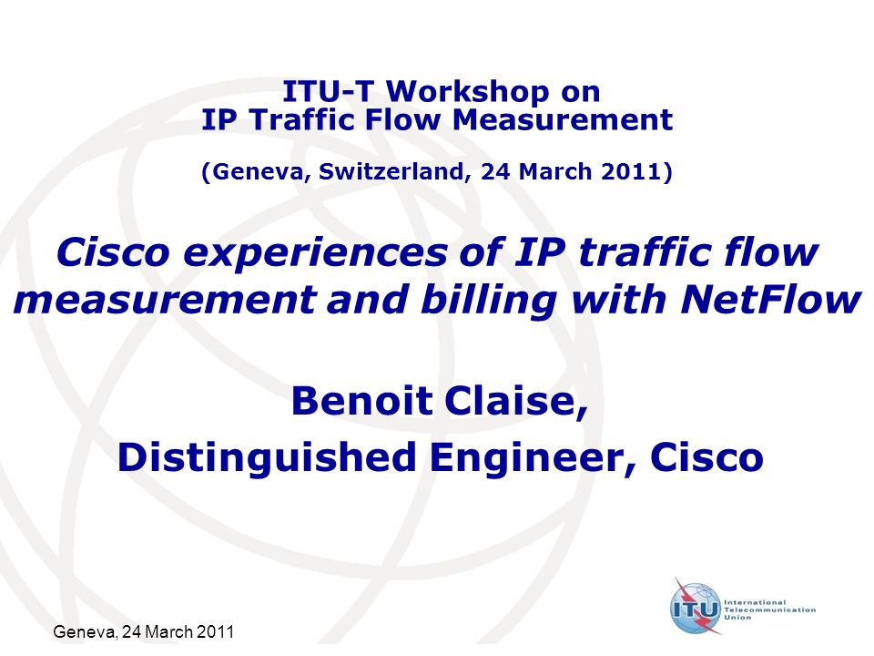 Geneva, 24 March 2011 Cisco experiences of IP traffic flow measurement and billing with NetFlow Benoit Claise, Distinguished Engineer, Cisco ITU-T Workshop on IP Traffic Flow Measurement (Geneva, Switzerland, 24 March 2011)
