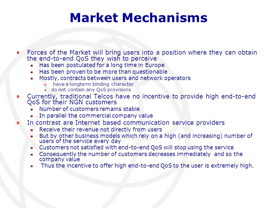 11 Market Mechanisms Forces of the Market will bring users into a position where they can obtain the end-to-end QoS they wish to perceive Has been postulated for a long time in Europe Has been proven to be more than questionable Mostly, contracts between users and network operators have a longterm binding character do not contain any QoS provisions Currently, traditional Telcos have no incentive to provide high end-to-end QoS for their NGN customers Number of customers remains stable In parallel the commercial company value In contrast are Internet based communication service providers Receive their revenue not directly from users But by other business models which rely on a high (and increasing) number of users of the service every day Customers not satisfied with end-to-end QoS will stop using the service Consequently the number of customers decreases immediately and so the company value Thus the incentive to offer high end-to-end QoS to the user is extremely high.