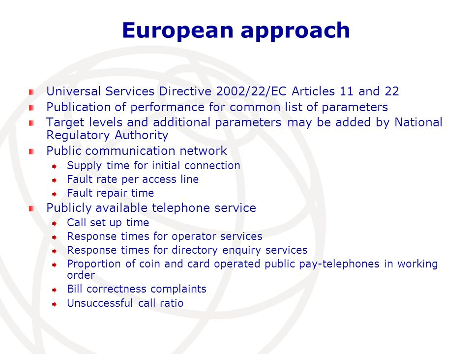 European approach Universal Services Directive 2002/22/EC Articles 11 and 22 Publication of performance for common list of parameters Target levels and additional parameters may be added by National Regulatory Authority Public communication network Supply time for initial connection Fault rate per access line Fault repair time Publicly available telephone service Call set up time Response times for operator services Response times for directory enquiry services Proportion of coin and card operated public pay-telephones in working order Bill correctness complaints Unsuccessful call ratio