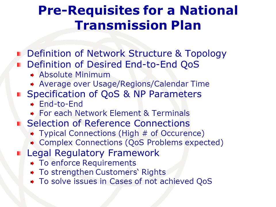Pre-Requisites for a National Transmission Plan Definition of Network Structure & Topology Definition of Desired End-to-End QoS Absolute Minimum Average over Usage/Regions/Calendar Time Specification of QoS & NP Parameters End-to-End For each Network Element & Terminals Selection of Reference Connections Typical Connections (High # of Occurence) Complex Connections (QoS Problems expected) Legal Regulatory Framework To enforce Requirements To strengthen Customers Rights To solve issues in Cases of not achieved QoS