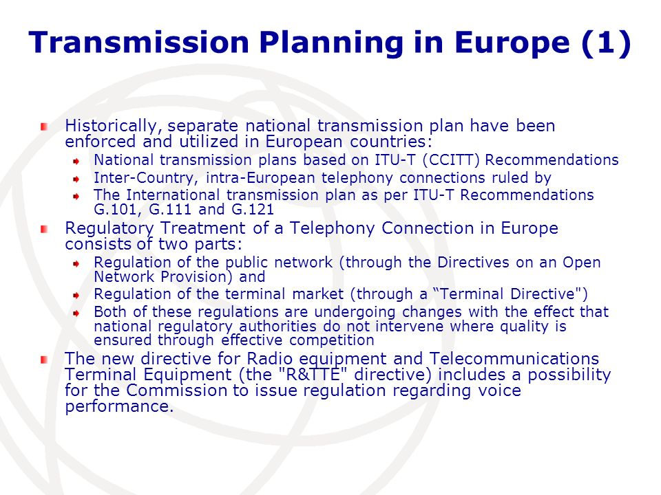 Transmission Planning in Europe (1) Historically, separate national transmission plan have been enforced and utilized in European countries: National transmission plans based on ITU-T (CCITT) Recommendations Inter-Country, intra-European telephony connections ruled by The International transmission plan as per ITU-T Recommendations G.101, G.111 and G.121 Regulatory Treatment of a Telephony Connection in Europe consists of two parts: Regulation of the public network (through the Directives on an Open Network Provision) and Regulation of the terminal market (through a Terminal Directive ) Both of these regulations are undergoing changes with the effect that national regulatory authorities do not intervene where quality is ensured through effective competition The new directive for Radio equipment and Telecommunications Terminal Equipment (the R&TTE directive) includes a possibility for the Commission to issue regulation regarding voice performance.