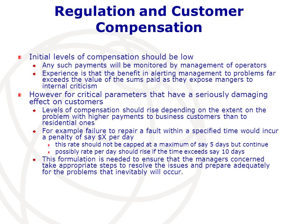 Regulation and Customer Compensation Initial levels of compensation should be low Any such payments will be monitored by management of operators Experience is that the benefit in alerting management to problems far exceeds the value of the sums paid as they expose mangers to internal criticism However for critical parameters that have a seriously damaging effect on customers Levels of compensation should rise depending on the extent on the problem with higher payments to business customers than to residential ones For example failure to repair a fault within a specified time would incur a penalty of say $X per day this rate should not be capped at a maximum of say 5 days but continue possibly rate per day should rise if the time exceeds say 10 days This formulation is needed to ensure that the managers concerned take appropriate steps to resolve the issues and prepare adequately for the problems that inevitably will occur.