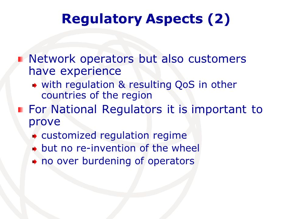 Regulatory Aspects (2) Network operators but also customers have experience with regulation & resulting QoS in other countries of the region For National Regulators it is important to prove customized regulation regime but no re-invention of the wheel no over burdening of operators